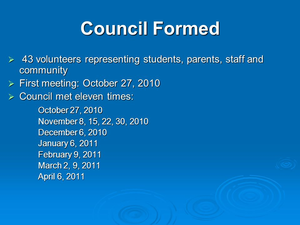 Council Formed 43 volunteers representing students, parents, staff and community. First meeting: October 27, 2010.