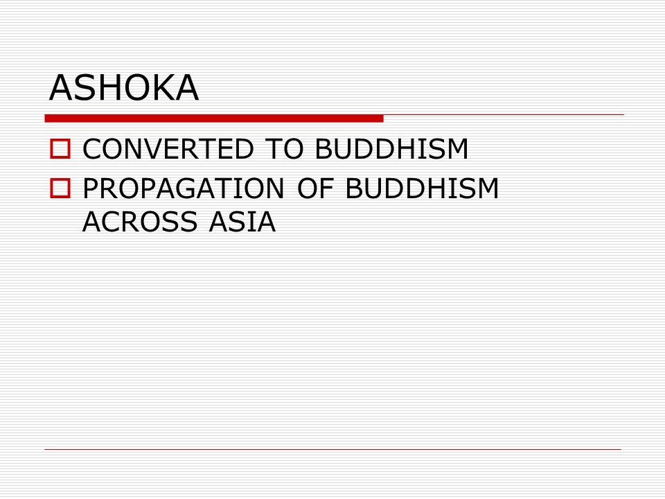 ASHOKA CONVERTED TO BUDDHISM PROPAGATION OF BUDDHISM ACROSS ASIA
