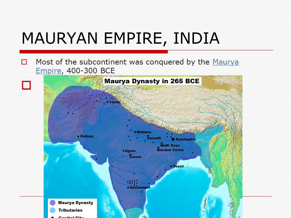 MAURYAN EMPIRE, INDIA Most of the subcontinent was conquered by the Maurya Empire, 400-300 BCE