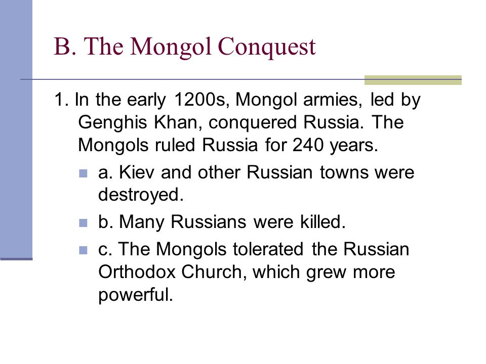 B. The Mongol Conquest 1. In the early 1200s, Mongol armies, led by Genghis Khan, conquered Russia. The Mongols ruled Russia for 240 years.