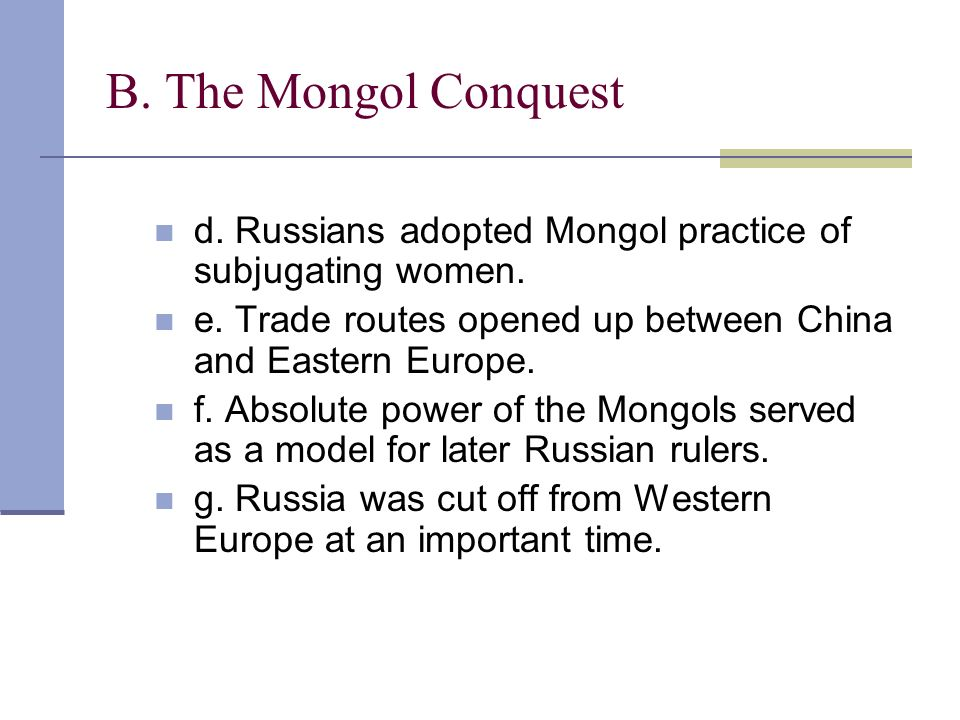 B. The Mongol Conquest d. Russians adopted Mongol practice of subjugating women. e. Trade routes opened up between China and Eastern Europe.