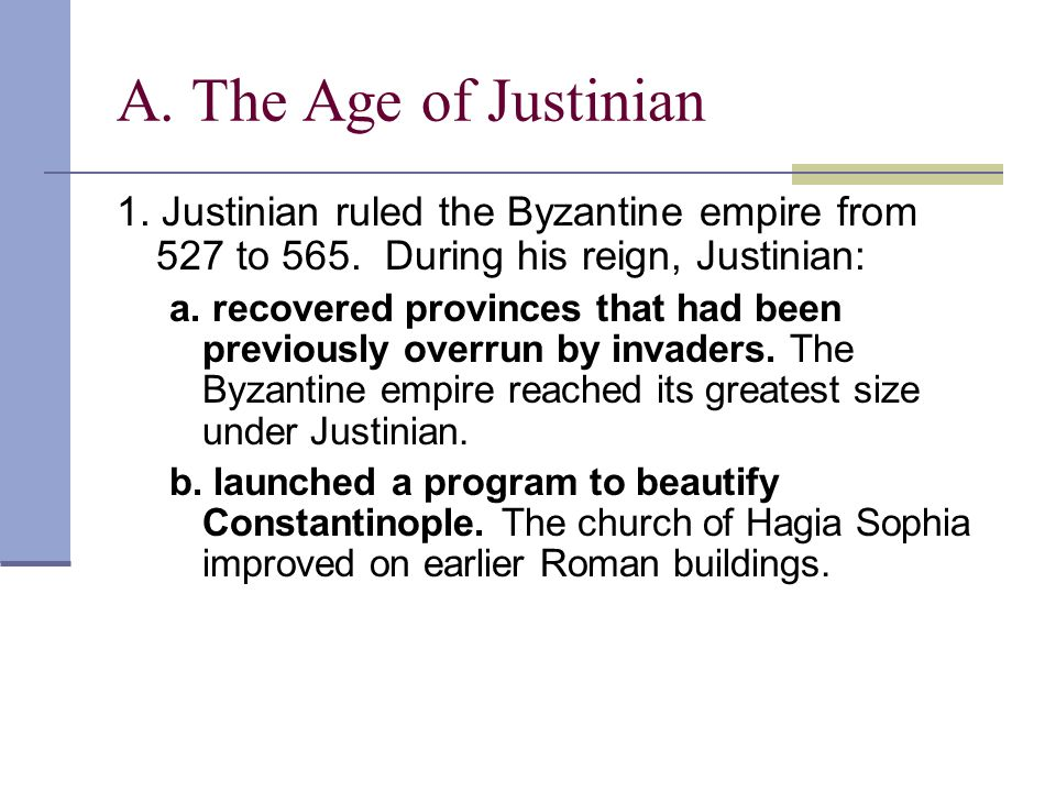 A. The Age of Justinian 1. Justinian ruled the Byzantine empire from 527 to 565. During his reign, Justinian: