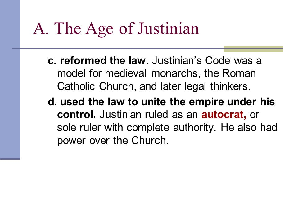 A. The Age of Justinian c. reformed the law. Justinian's Code was a model for medieval monarchs, the Roman Catholic Church, and later legal thinkers.