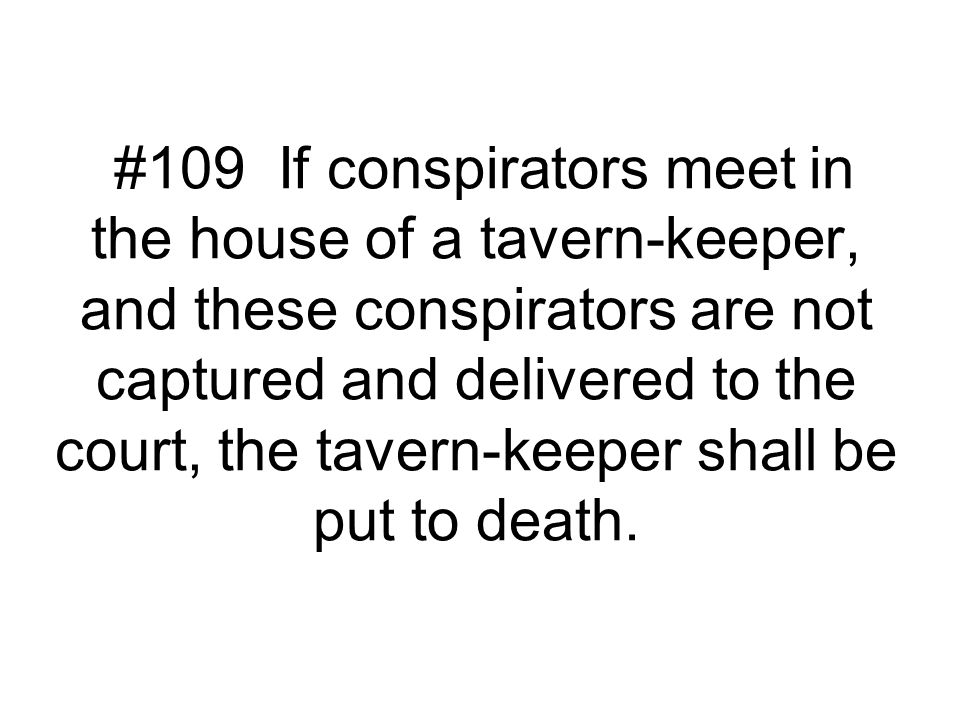 #109 If conspirators meet in the house of a tavern-keeper, and these conspirators are not captured and delivered to the court, the tavern-keeper shall be put to death.