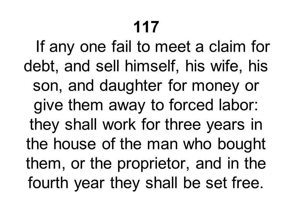 117 If any one fail to meet a claim for debt, and sell himself, his wife, his son, and daughter for money or give them away to forced labor: they shall work for three years in the house of the man who bought them, or the proprietor, and in the fourth year they shall be set free.