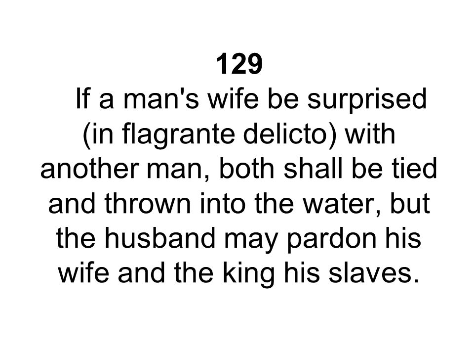 129 If a man s wife be surprised (in flagrante delicto) with another man, both shall be tied and thrown into the water, but the husband may pardon his wife and the king his slaves.