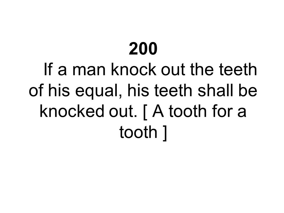 200 If a man knock out the teeth of his equal, his teeth shall be knocked out.