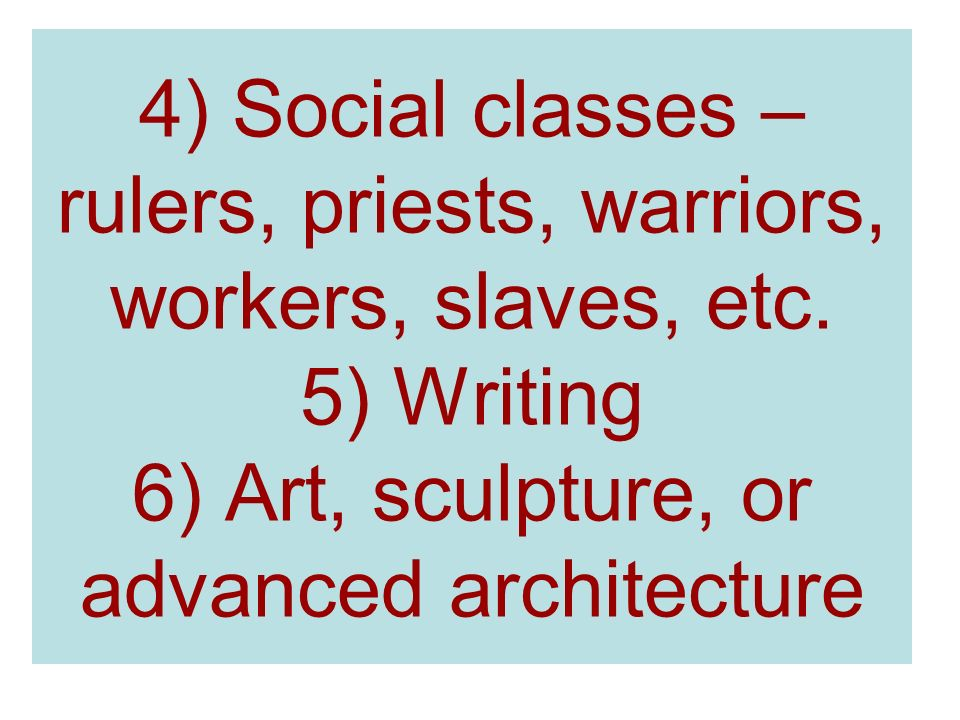 4) Social classes – rulers, priests, warriors, workers, slaves, etc