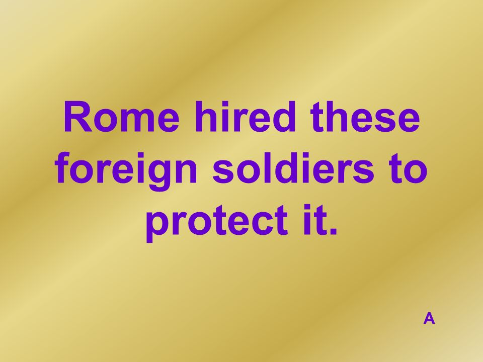 Rome hired these foreign soldiers to protect it.