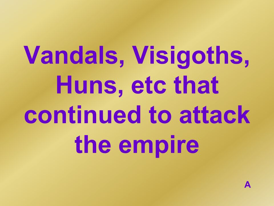 Vandals, Visigoths, Huns, etc that continued to attack the empire