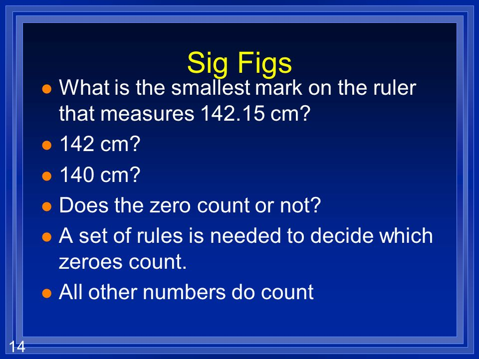 Sig Figs What is the smallest mark on the ruler that measures cm 142 cm 140 cm Does the zero count or not