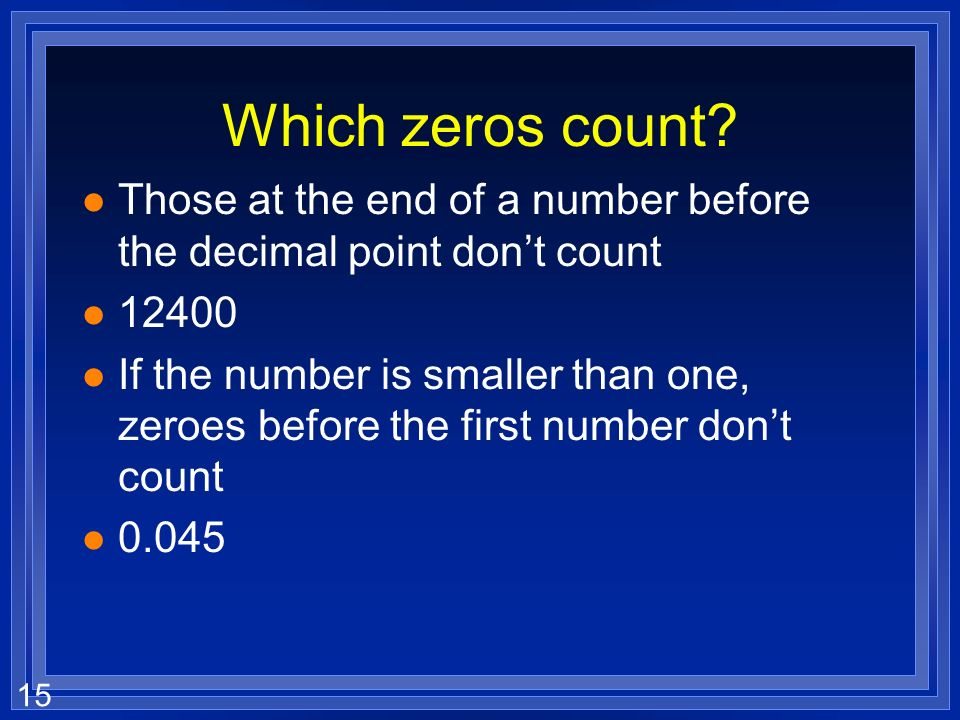 Which zeros count Those at the end of a number before the decimal point don't count. 12400.
