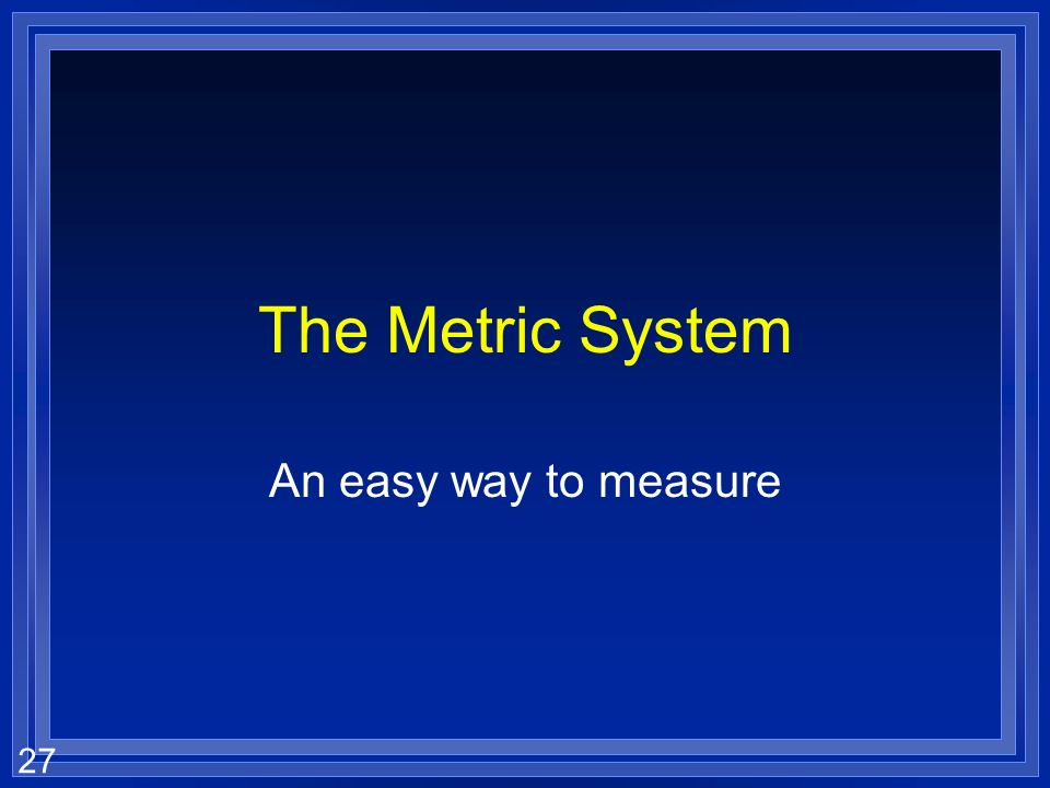 The Metric System An easy way to measure