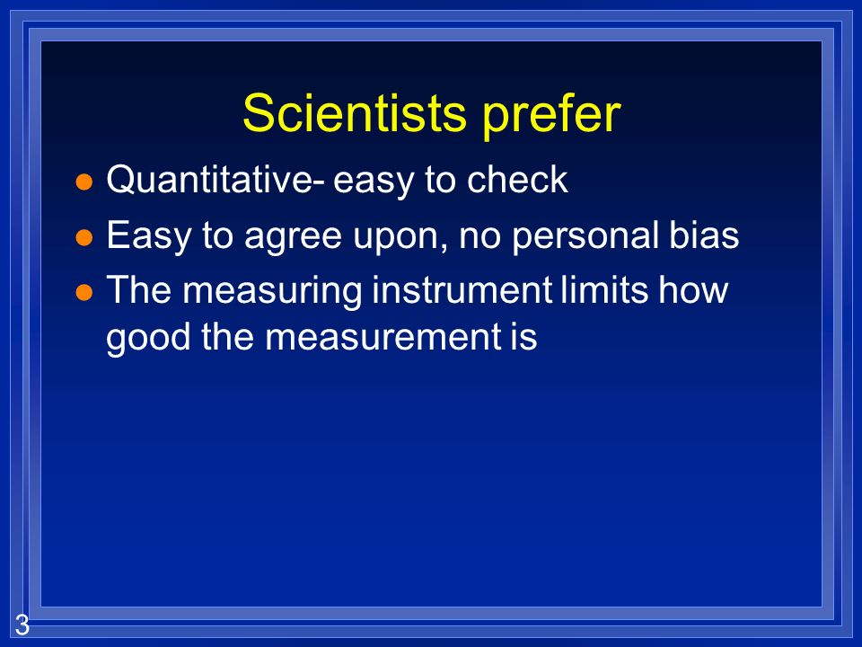 Scientists prefer Quantitative- easy to check