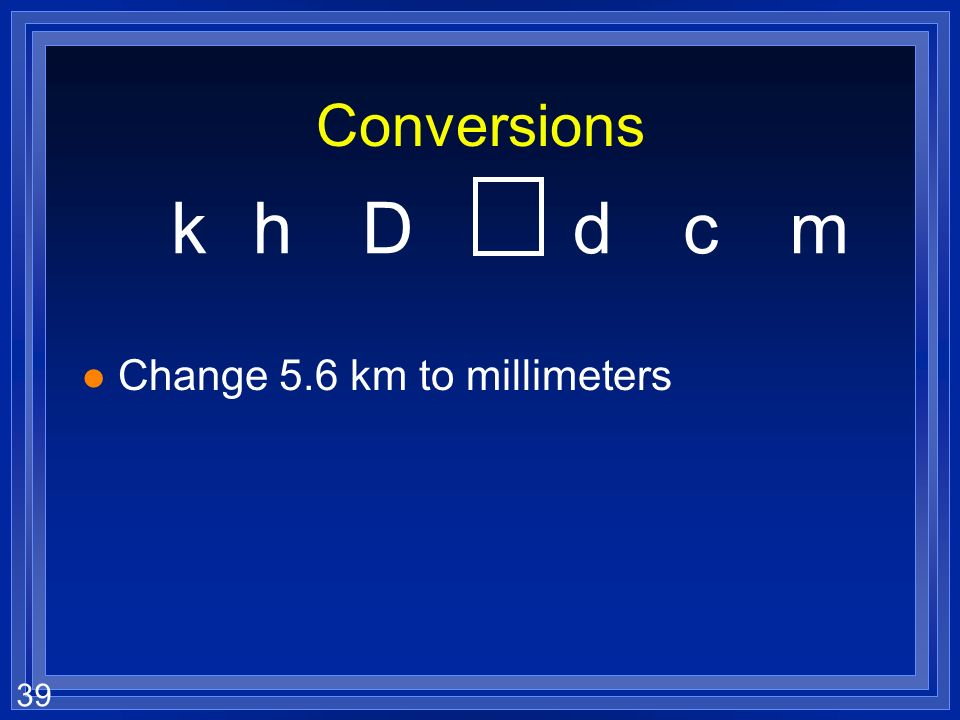 Conversions k h D d c m Change 5.6 km to millimeters