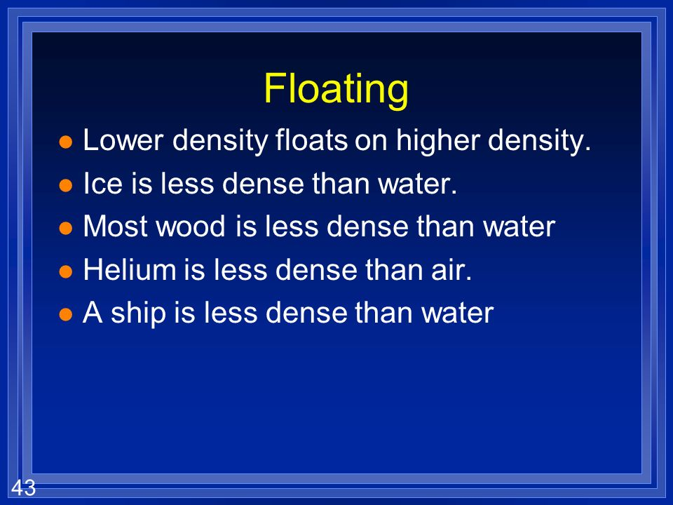Floating Lower density floats on higher density.