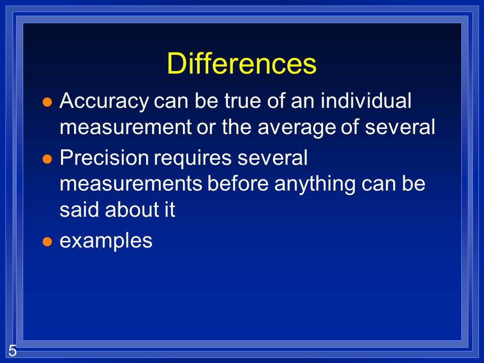 Differences Accuracy can be true of an individual measurement or the average of several.