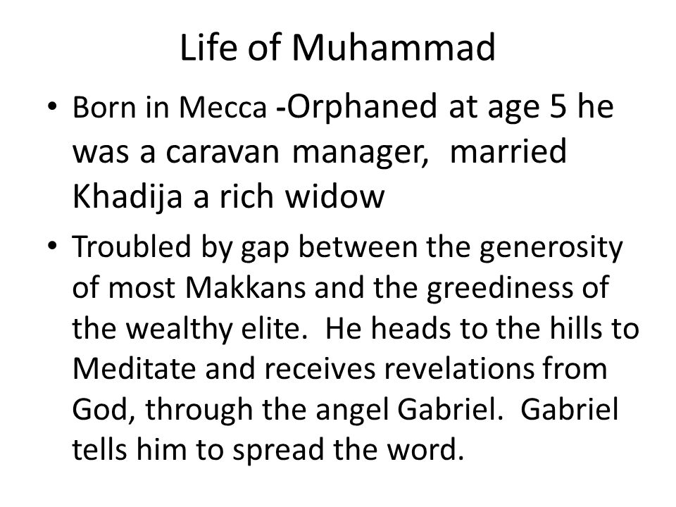 Life of MuhammadBorn in Mecca -Orphaned at age 5 he was a caravan manager, married Khadija a rich widow.