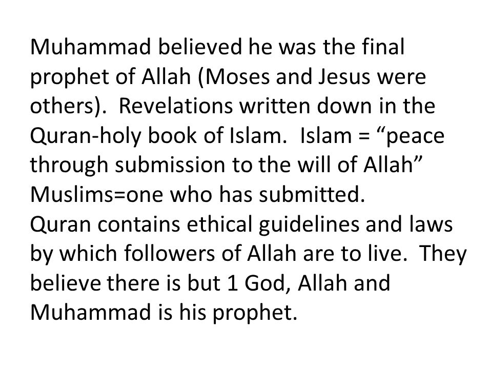 Muhammad believed he was the final prophet of Allah (Moses and Jesus were others). Revelations written down in the Quran-holy book of Islam. Islam = peace through submission to the will of Allah Muslims=one who has submitted.