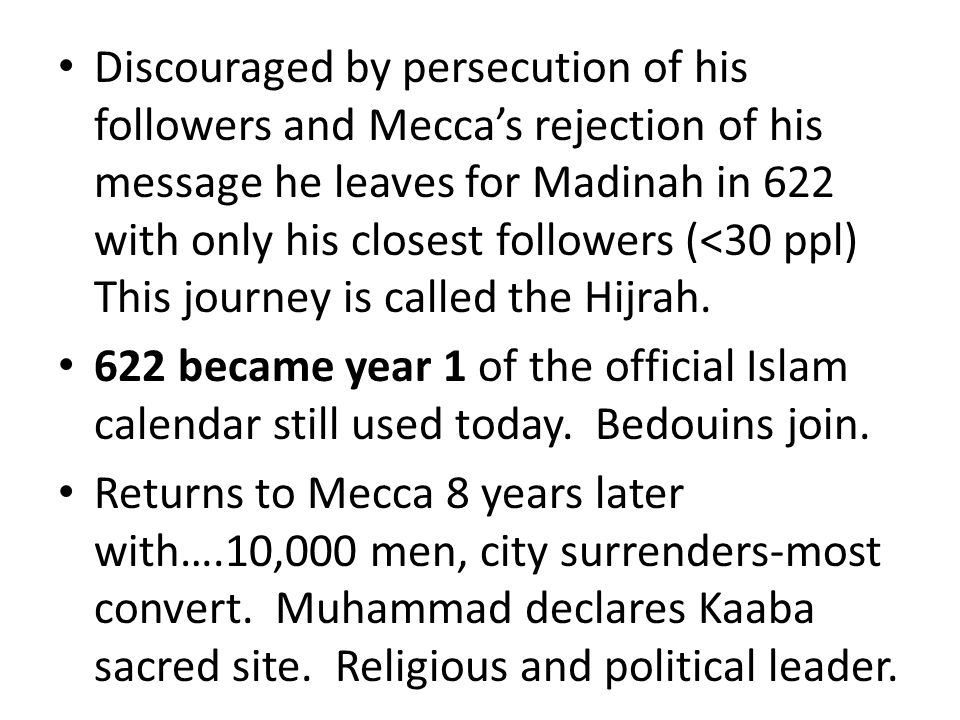 Discouraged by persecution of his followers and Mecca's rejection of his message he leaves for Madinah in 622 with only his closest followers (<30 ppl) This journey is called the Hijrah.