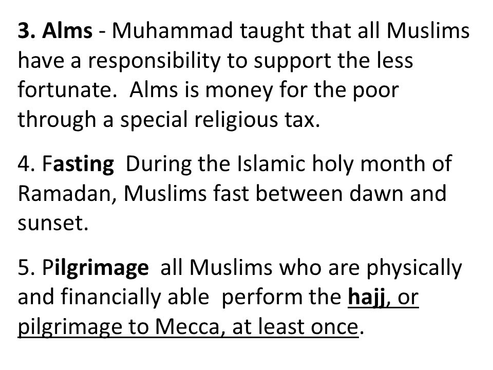3. Alms - Muhammad taught that all Muslims have a responsibility to support the less fortunate. Alms is money for the poor through a special religious tax.