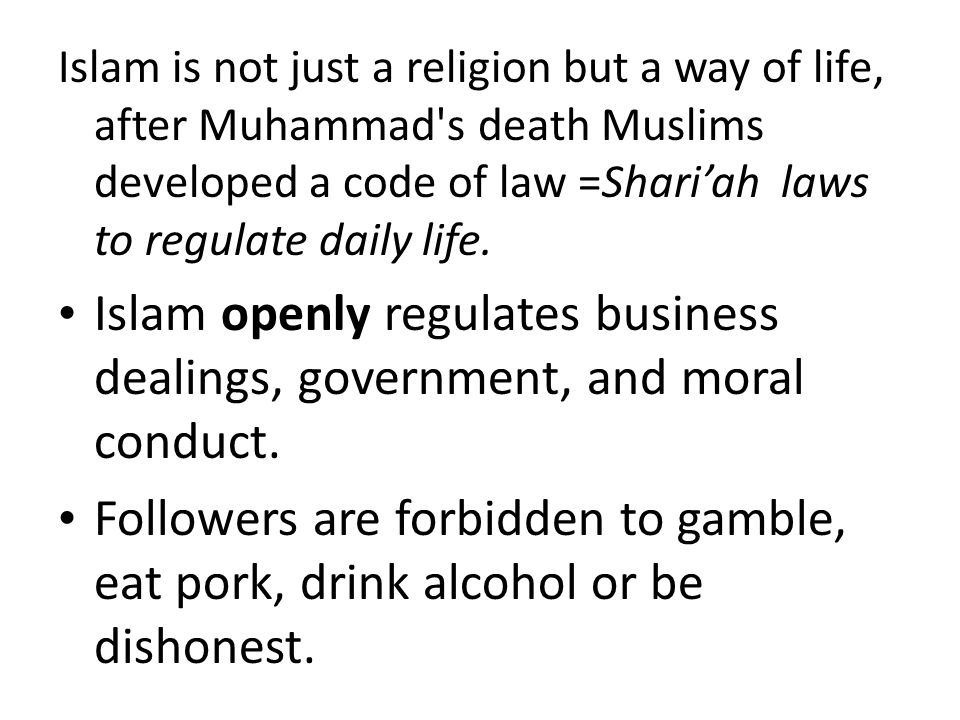 Islam is not just a religion but a way of life, after Muhammad s death Muslims developed a code of law =Shari'ah laws to regulate daily life.