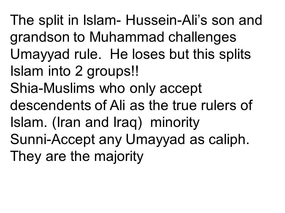 The split in Islam- Hussein-Ali's son and grandson to Muhammad challenges Umayyad rule. He loses but this splits Islam into 2 groups!!