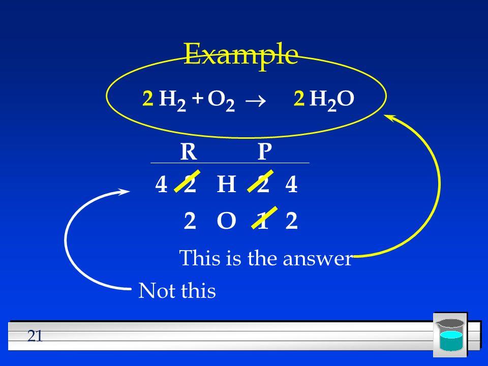 Example R P 4 2 H 2 4 2 O 1 2 2 H2 + O2 ® 2 H2O This is the answer