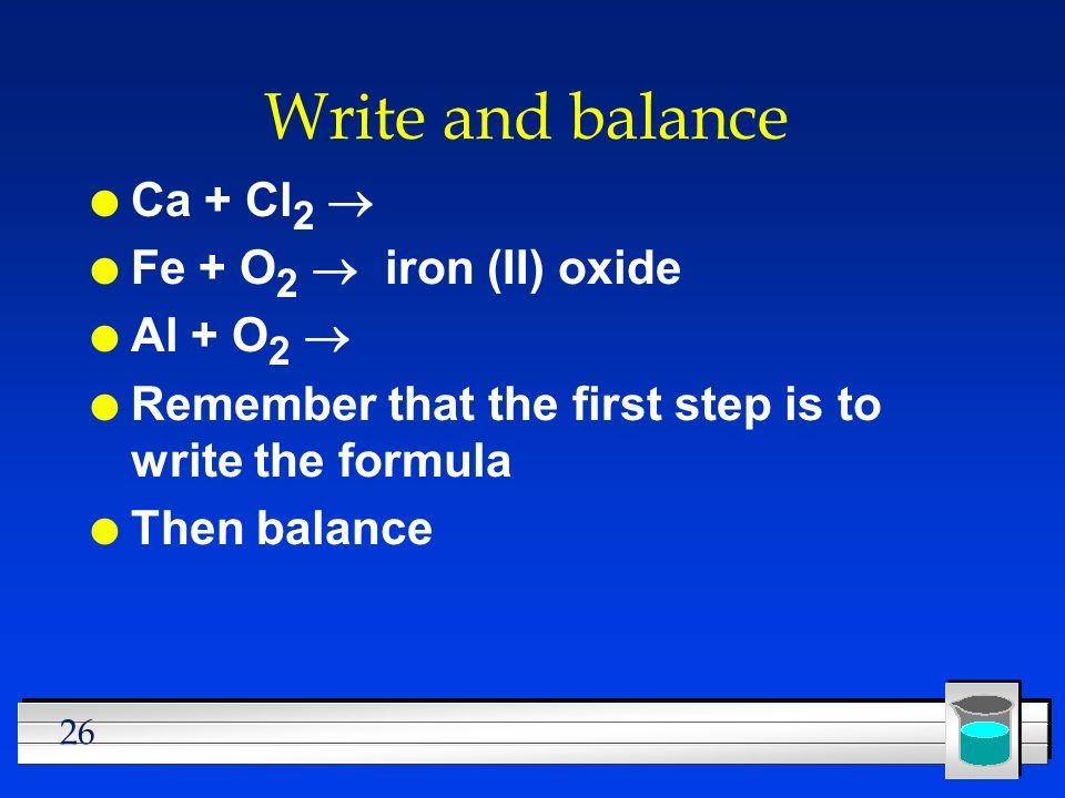 Write and balance Ca + Cl2 ® Fe + O2 ® iron (II) oxide Al + O2 ®