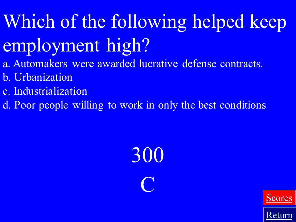 300 C Which of the following helped keep employment high