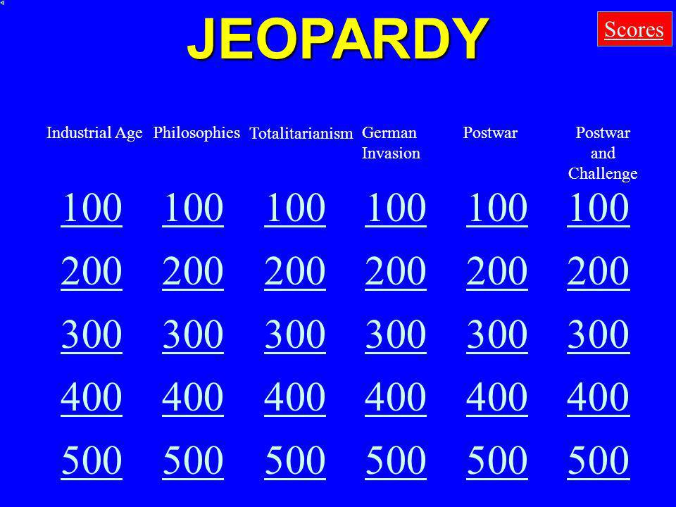 JEOPARDY Scores. Industrial Age. Philosophies. Totalitarianism. German Invasion. Postwar. Postwar and Challenge.