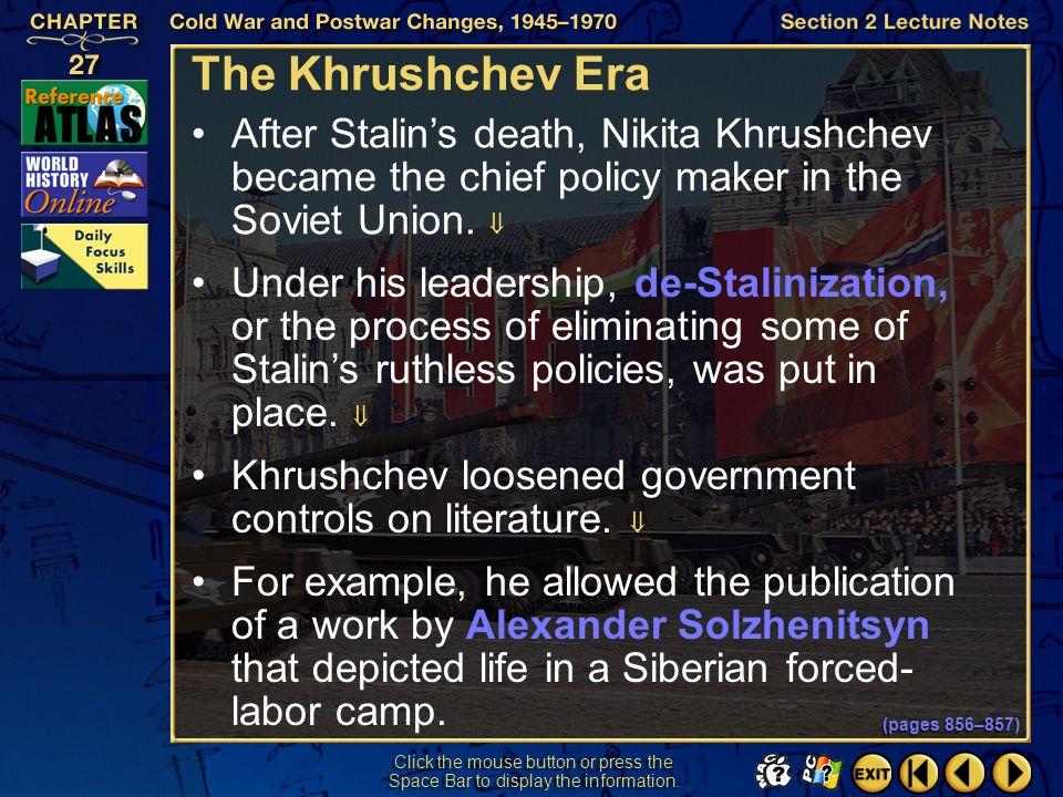 The Khrushchev Era After Stalin's death, Nikita Khrushchev became the chief policy maker in the Soviet Union. 