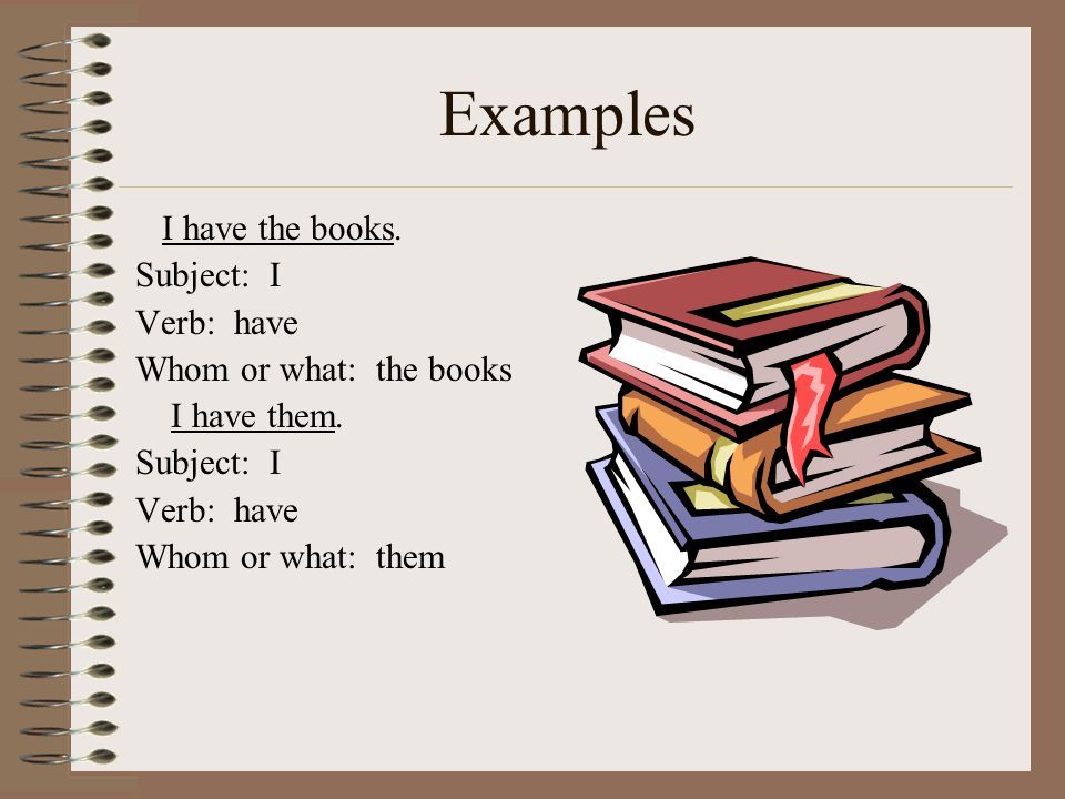 Examples I have the books. Subject: I Verb: have