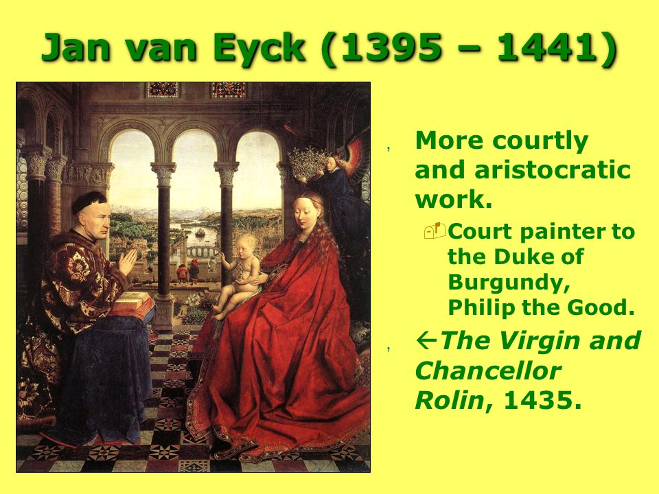 Jan van Eyck (1395 – 1441) More courtly and aristocratic work.