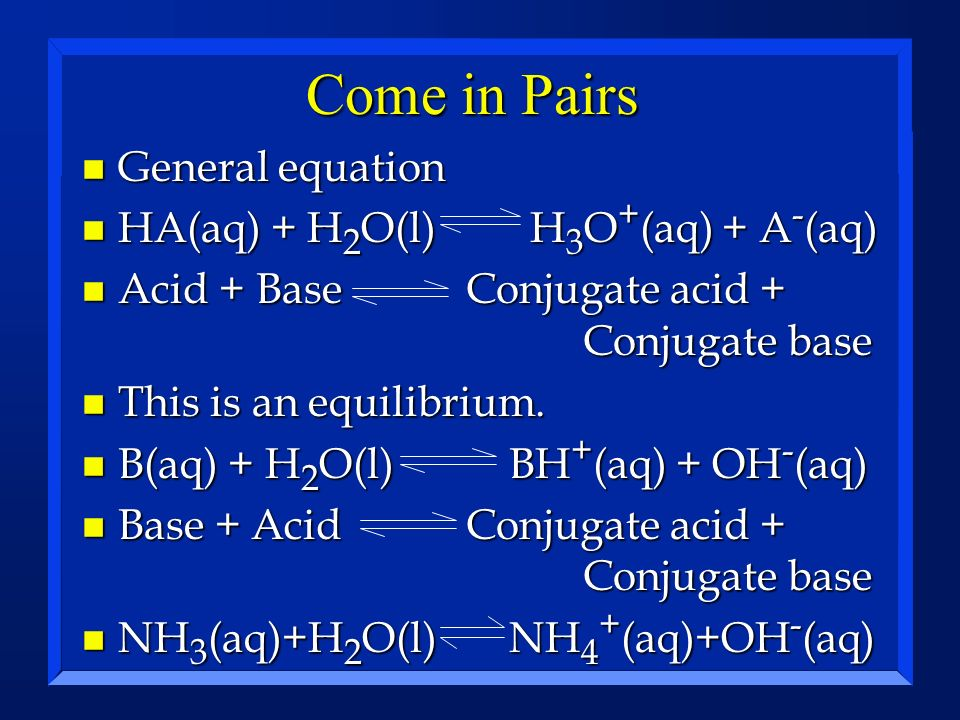 Come in Pairs General equation HA(aq) + H2O(l) H3O+(aq) + A-(aq)