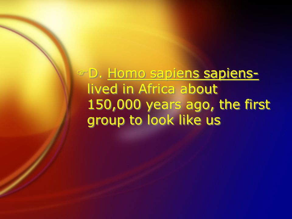 D. Homo sapiens sapiens- lived in Africa about 150,000 years ago, the first group to look like us