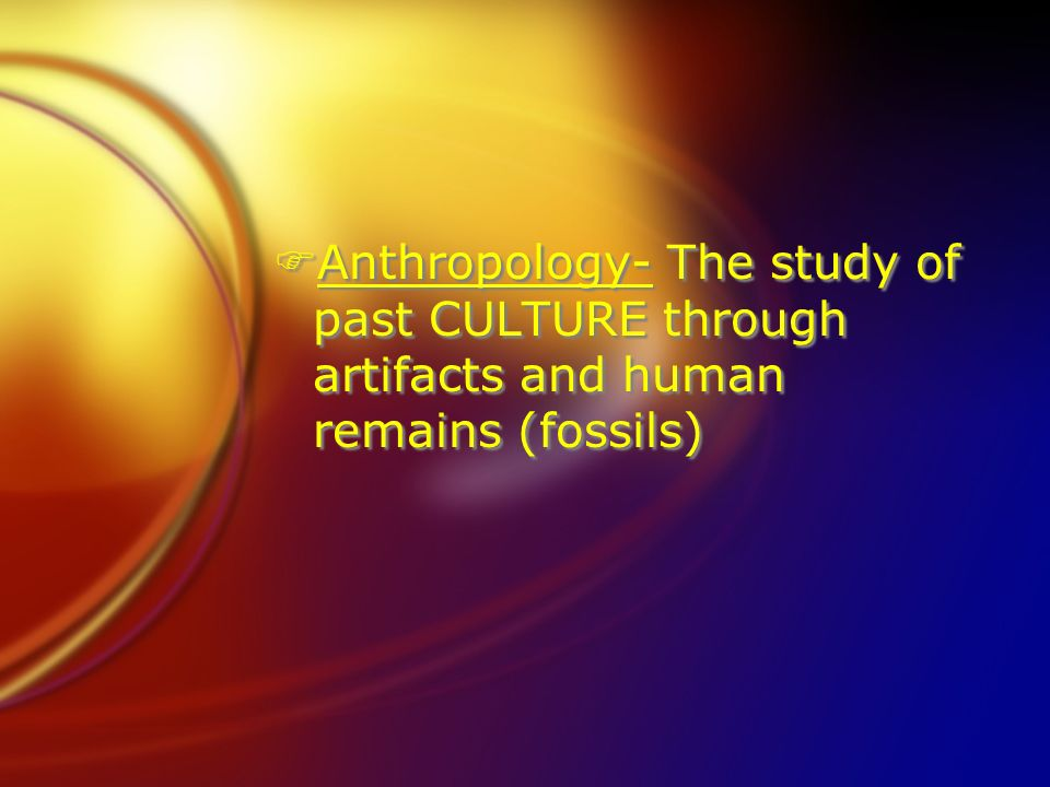 Anthropology- The study of past CULTURE through artifacts and human remains (fossils)