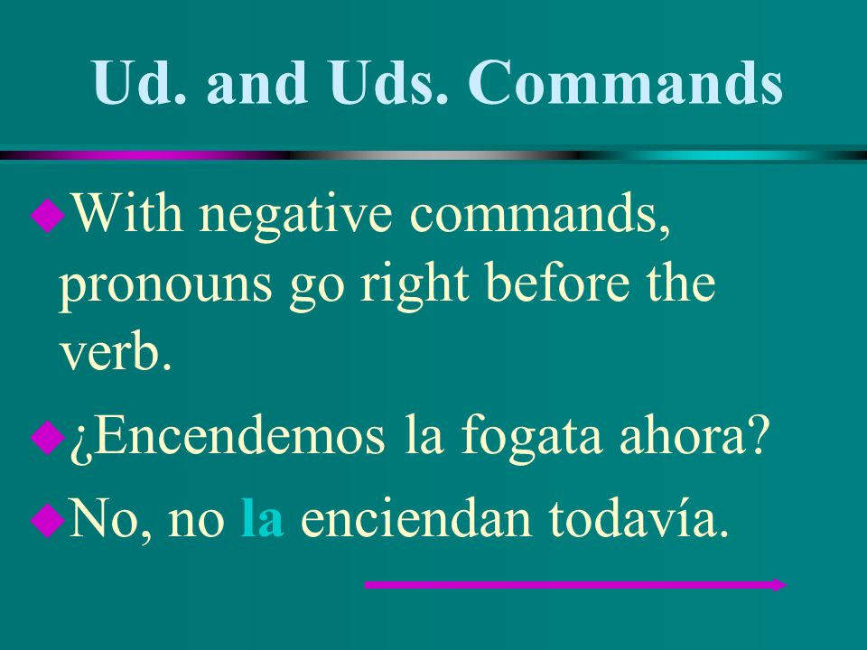 Ud. and Uds. Commands With negative commands, pronouns go right before the verb. ¿Encendemos la fogata ahora