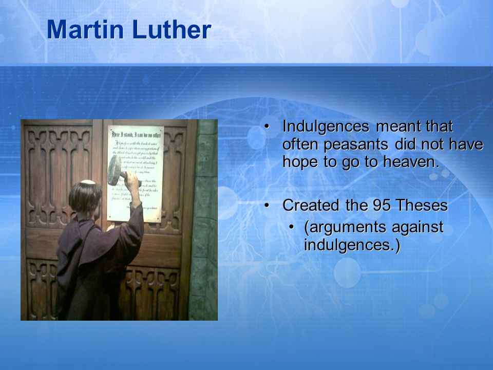 Martin Luther Indulgences meant that often peasants did not have hope to go to heaven. Created the 95 Theses.