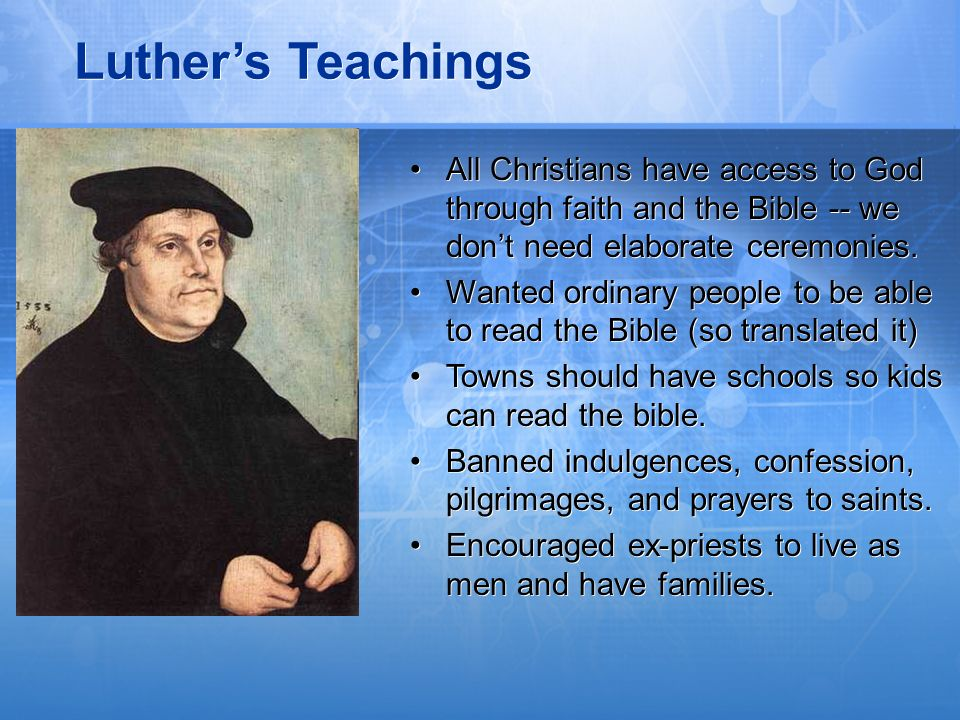 Luther's Teachings All Christians have access to God through faith and the Bible -- we don't need elaborate ceremonies.