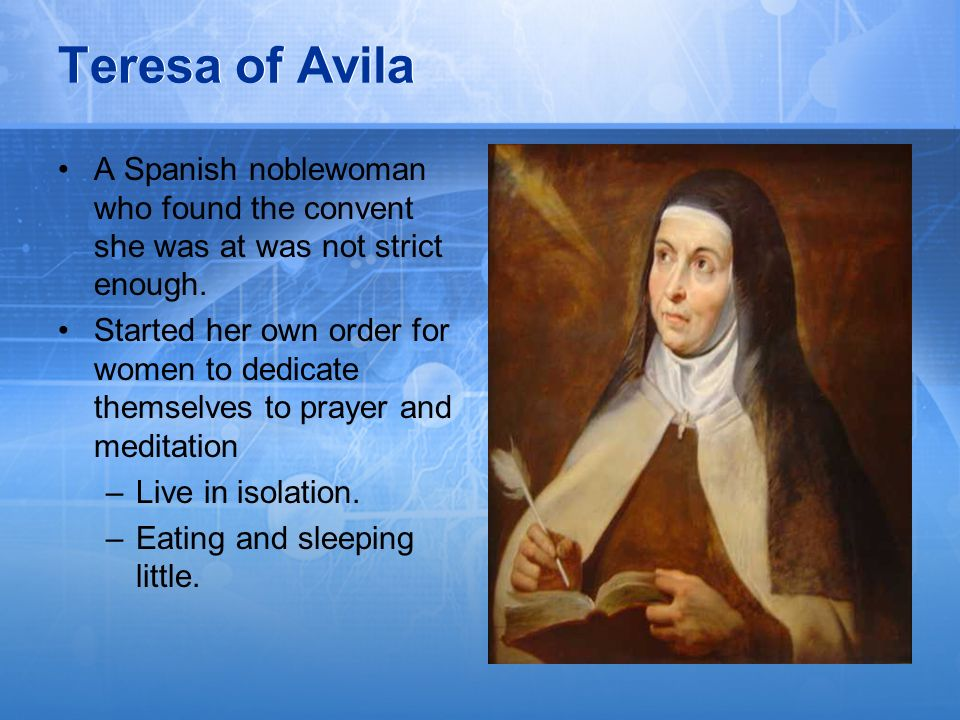 Teresa of AvilaA Spanish noblewoman who found the convent she was at was not strict enough.