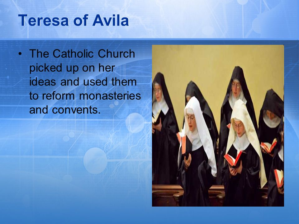 Teresa of AvilaThe Catholic Church picked up on her ideas and used them to reform monasteries and convents.