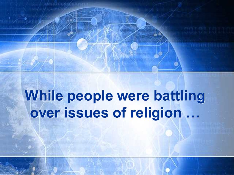 While people were battling over issues of religion …