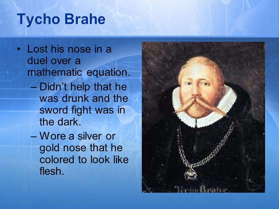 Tycho Brahe Lost his nose in a duel over a mathematic equation.