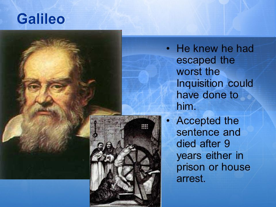 Galileo He knew he had escaped the worst the Inquisition could have done to him.