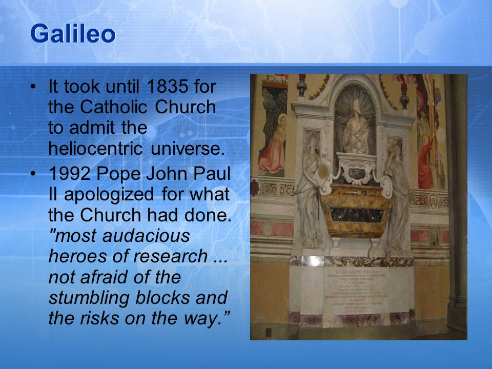 Galileo It took until 1835 for the Catholic Church to admit the heliocentric universe.