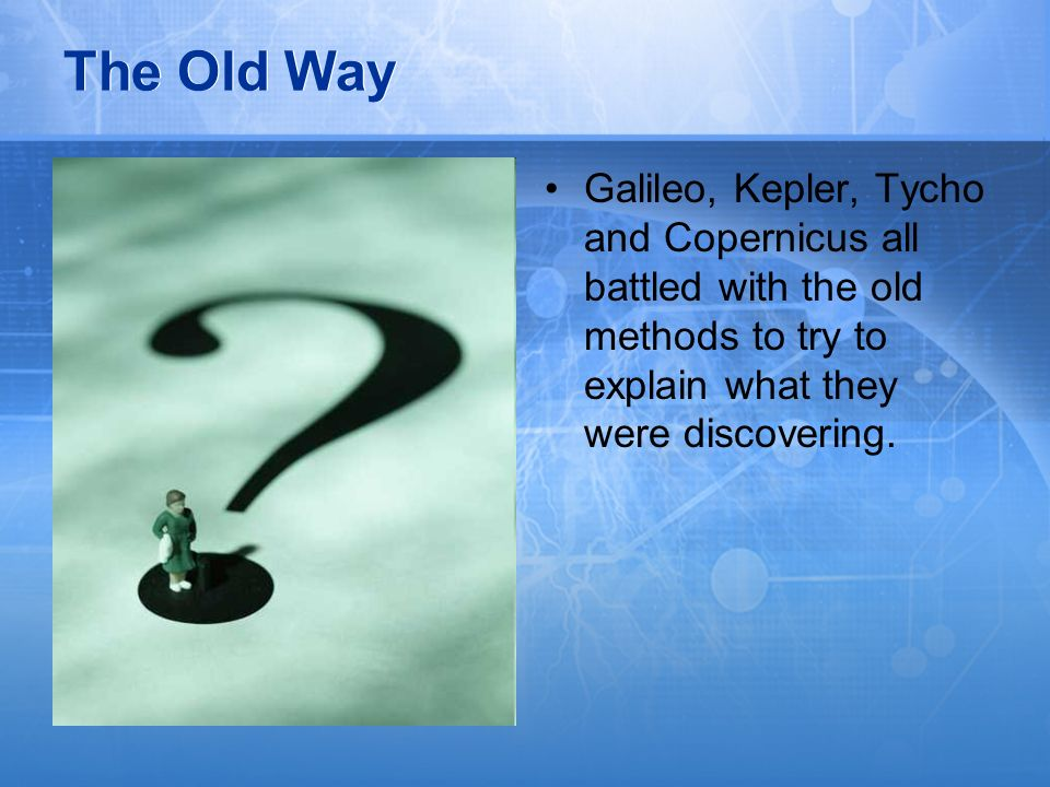 The Old WayGalileo, Kepler, Tycho and Copernicus all battled with the old methods to try to explain what they were discovering.