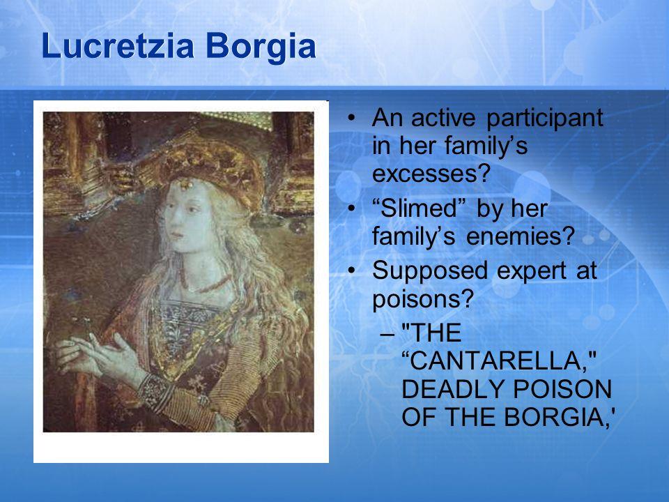 Lucretzia Borgia An active participant in her family's excesses