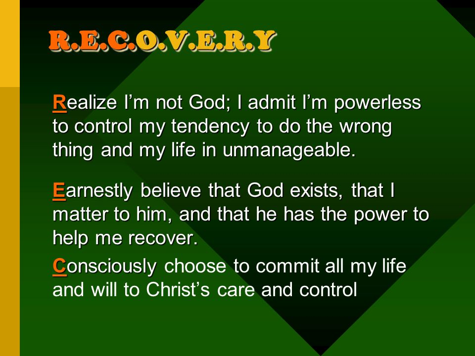 R.E.C.O.V.E.R.Y Realize I'm not God; I admit I'm powerless to control my tendency to do the wrong thing and my life in unmanageable.