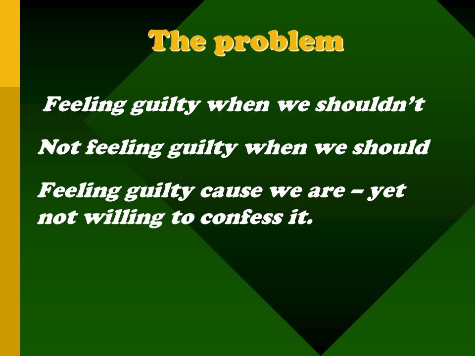 The problem Not feeling guilty when we should
